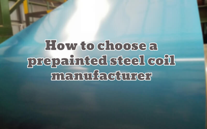 How To Choose a Prepainted Steel Coil Manufacturer